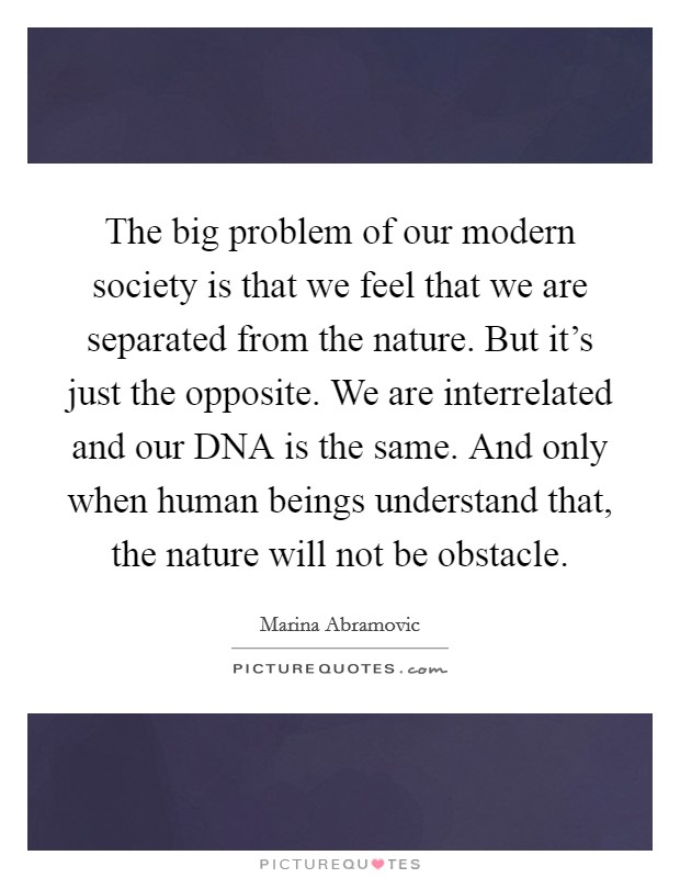 The big problem of our modern society is that we feel that we are separated from the nature. But it's just the opposite. We are interrelated and our DNA is the same. And only when human beings understand that, the nature will not be obstacle Picture Quote #1