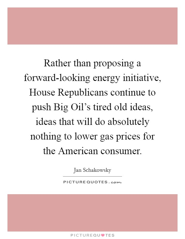 Rather than proposing a forward-looking energy initiative, House Republicans continue to push Big Oil's tired old ideas, ideas that will do absolutely nothing to lower gas prices for the American consumer Picture Quote #1