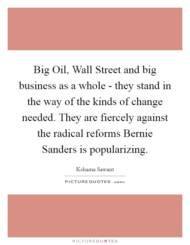Big Oil, Wall Street and big business as a whole - they stand in the way of the kinds of change needed. They are fiercely against the radical reforms Bernie Sanders is popularizing Picture Quote #1