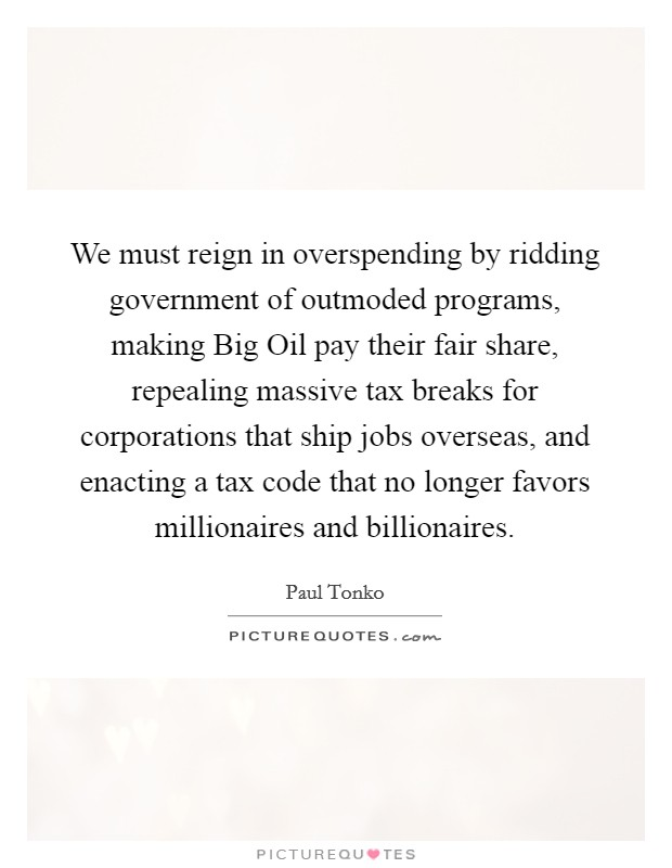 We must reign in overspending by ridding government of outmoded programs, making Big Oil pay their fair share, repealing massive tax breaks for corporations that ship jobs overseas, and enacting a tax code that no longer favors millionaires and billionaires Picture Quote #1
