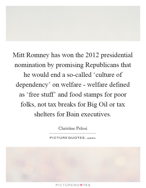 Mitt Romney has won the 2012 presidential nomination by promising Republicans that he would end a so-called 'culture of dependency' on welfare - welfare defined as 'free stuff' and food stamps for poor folks, not tax breaks for Big Oil or tax shelters for Bain executives. Picture Quote #1
