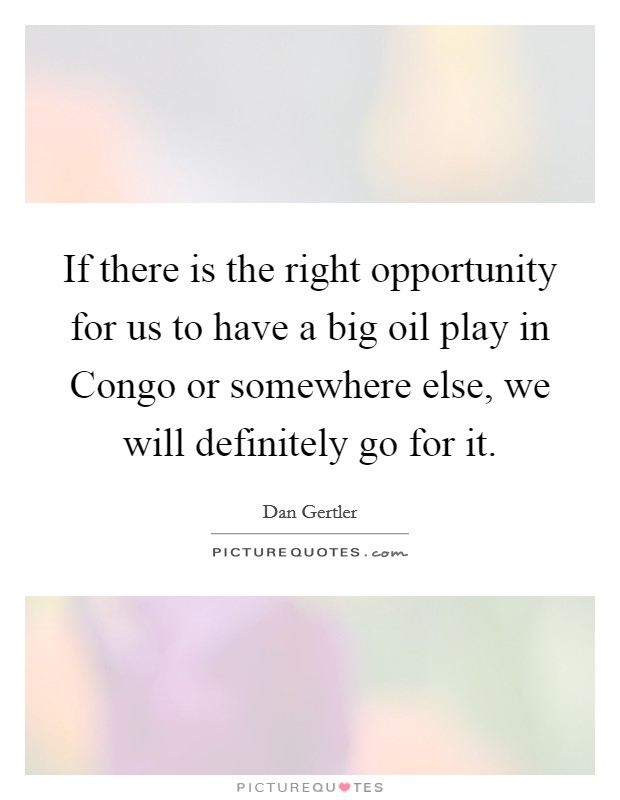 If there is the right opportunity for us to have a big oil play in Congo or somewhere else, we will definitely go for it Picture Quote #1