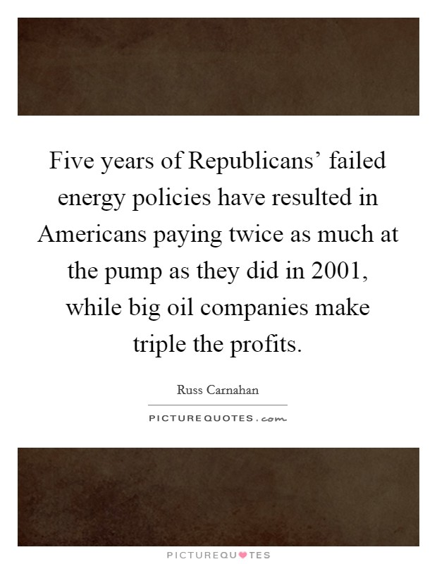 Five years of Republicans' failed energy policies have resulted in Americans paying twice as much at the pump as they did in 2001, while big oil companies make triple the profits Picture Quote #1