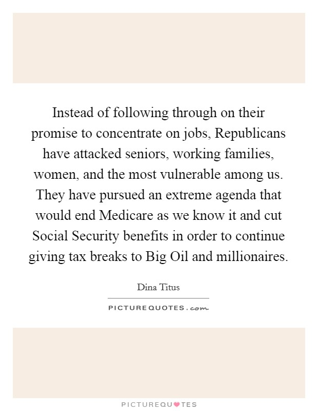 Instead of following through on their promise to concentrate on jobs, Republicans have attacked seniors, working families, women, and the most vulnerable among us. They have pursued an extreme agenda that would end Medicare as we know it and cut Social Security benefits in order to continue giving tax breaks to Big Oil and millionaires Picture Quote #1
