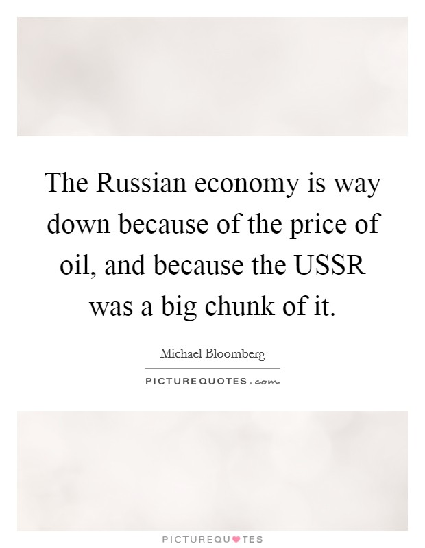 The Russian economy is way down because of the price of oil, and because the USSR was a big chunk of it Picture Quote #1