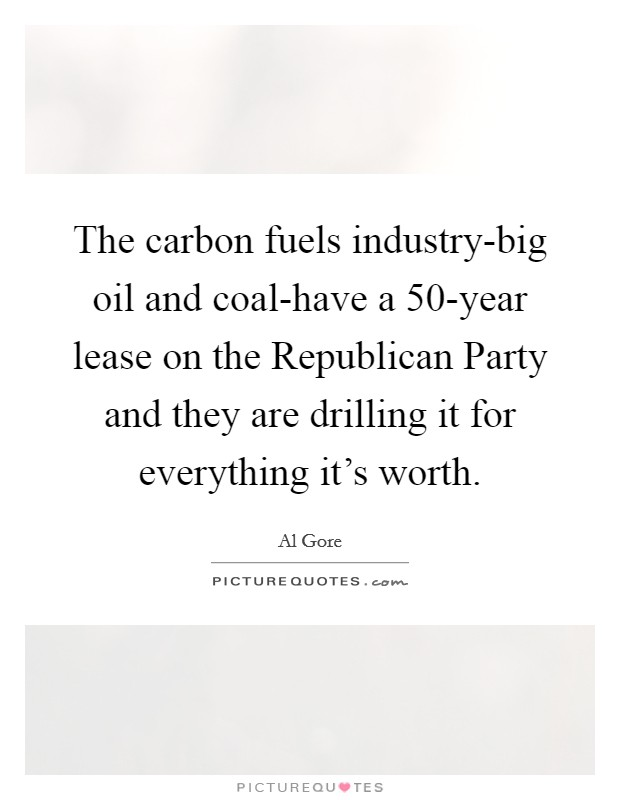 The carbon fuels industry-big oil and coal-have a 50-year lease on the Republican Party and they are drilling it for everything it's worth Picture Quote #1