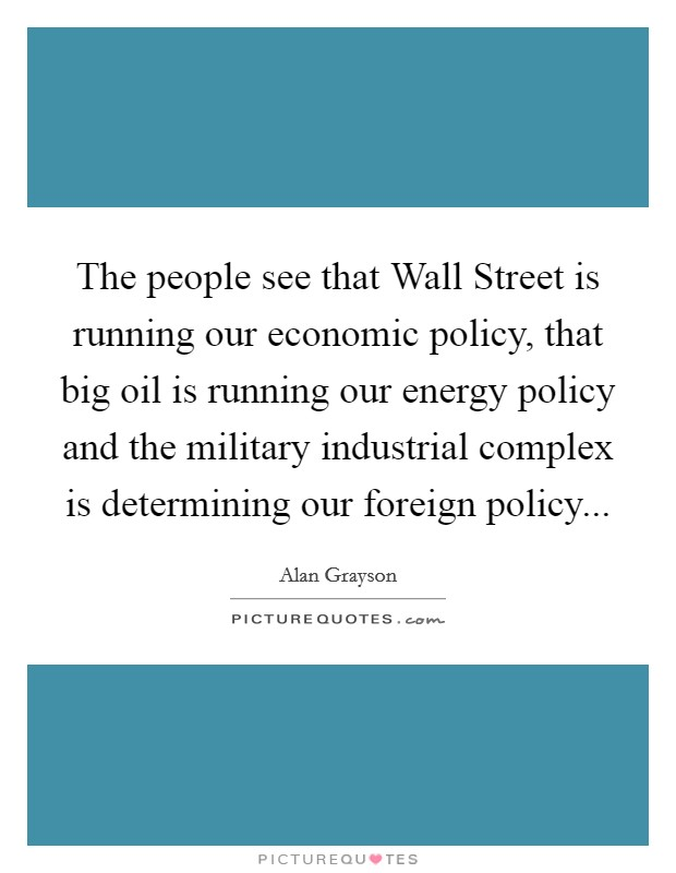 The people see that Wall Street is running our economic policy, that big oil is running our energy policy and the military industrial complex is determining our foreign policy Picture Quote #1