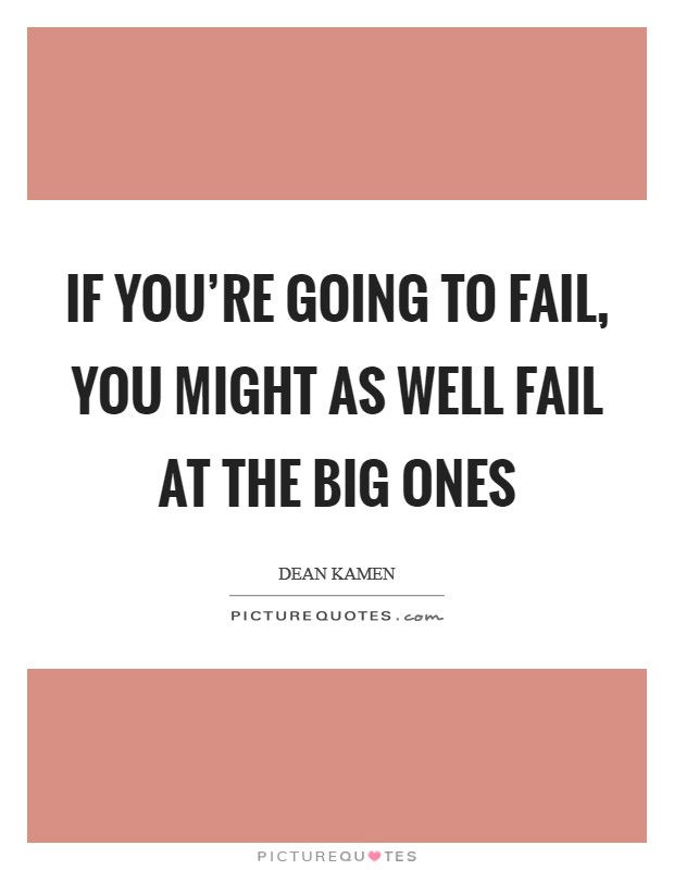 If you're going to fail, you might as well fail at the big ones Picture Quote #1