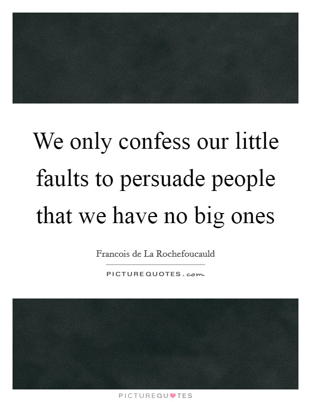 We only confess our little faults to persuade people that we have no big ones Picture Quote #1