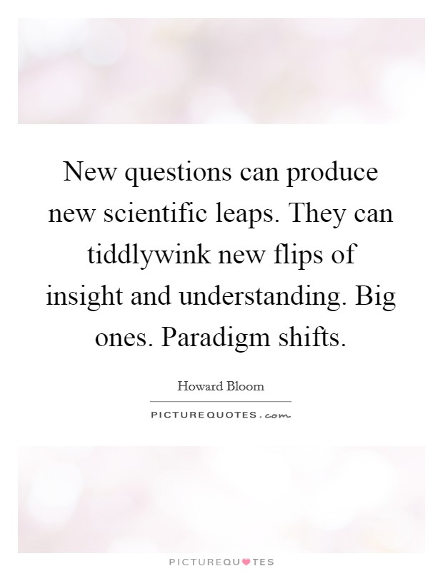 New questions can produce new scientific leaps. They can tiddlywink new flips of insight and understanding. Big ones. Paradigm shifts Picture Quote #1