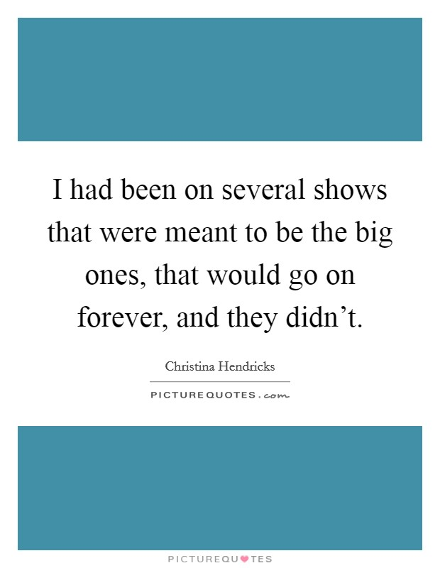 I had been on several shows that were meant to be the big ones, that would go on forever, and they didn't Picture Quote #1