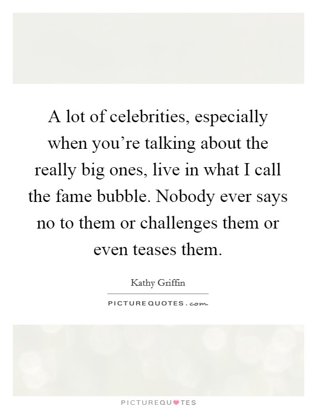 A lot of celebrities, especially when you're talking about the really big ones, live in what I call the fame bubble. Nobody ever says no to them or challenges them or even teases them. Picture Quote #1
