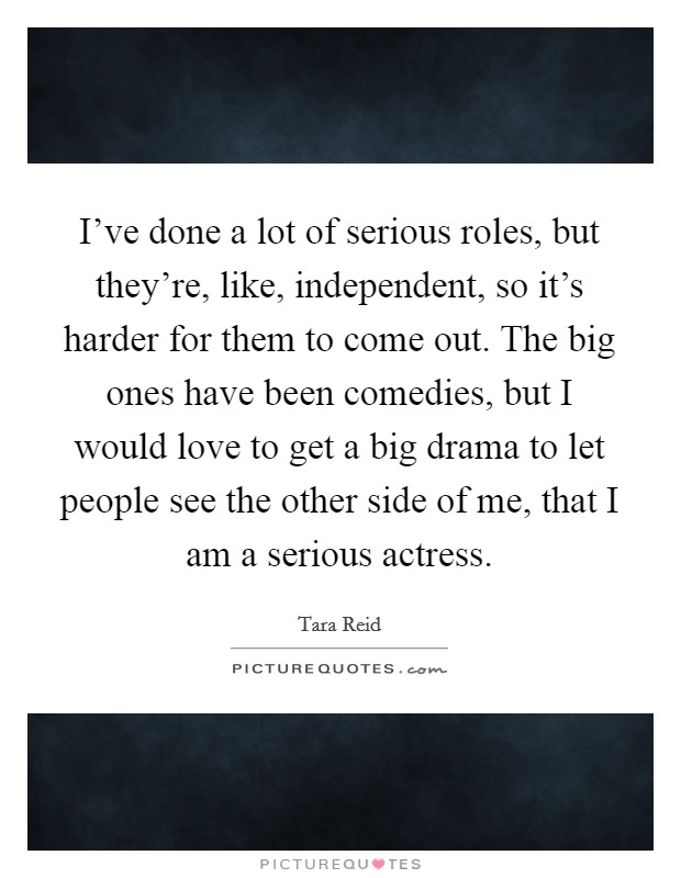 I've done a lot of serious roles, but they're, like, independent, so it's harder for them to come out. The big ones have been comedies, but I would love to get a big drama to let people see the other side of me, that I am a serious actress Picture Quote #1
