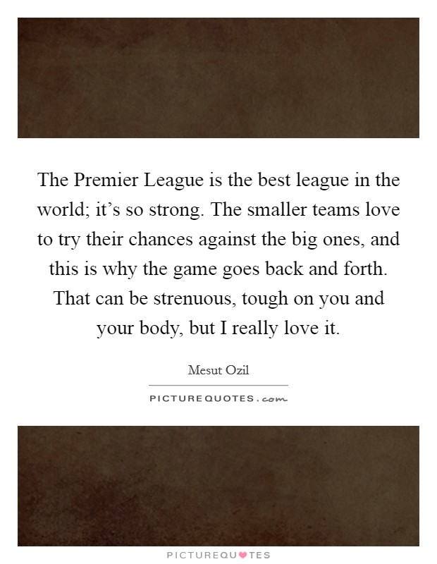 The Premier League is the best league in the world; it's so strong. The smaller teams love to try their chances against the big ones, and this is why the game goes back and forth. That can be strenuous, tough on you and your body, but I really love it Picture Quote #1