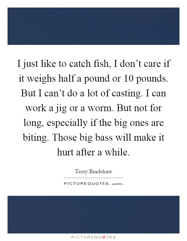 I just like to catch fish, I don't care if it weighs half a pound or 10 pounds. But I can't do a lot of casting. I can work a jig or a worm. But not for long, especially if the big ones are biting. Those big bass will make it hurt after a while Picture Quote #1