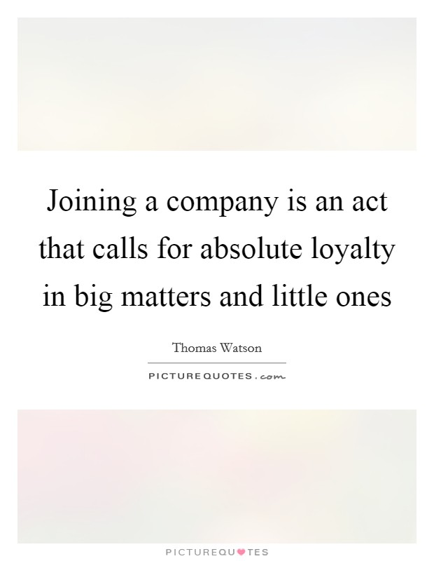 Joining a company is an act that calls for absolute loyalty in big matters and little ones Picture Quote #1