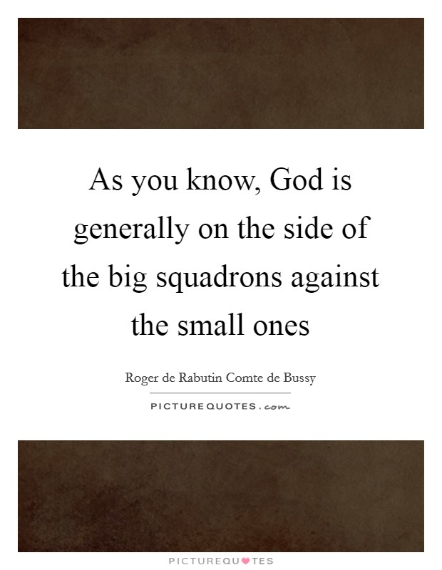 As you know, God is generally on the side of the big squadrons against the small ones Picture Quote #1