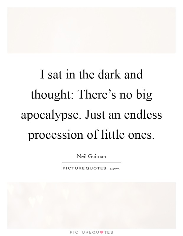I sat in the dark and thought: There's no big apocalypse. Just an endless procession of little ones Picture Quote #1