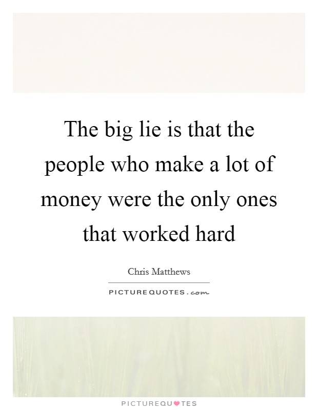 The big lie is that the people who make a lot of money were the only ones that worked hard Picture Quote #1