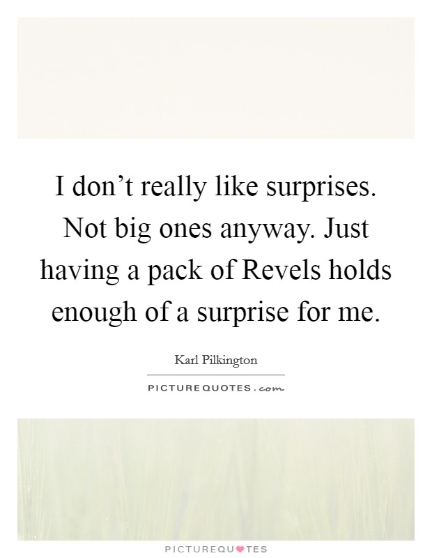 I don't really like surprises. Not big ones anyway. Just having a pack of Revels holds enough of a surprise for me Picture Quote #1