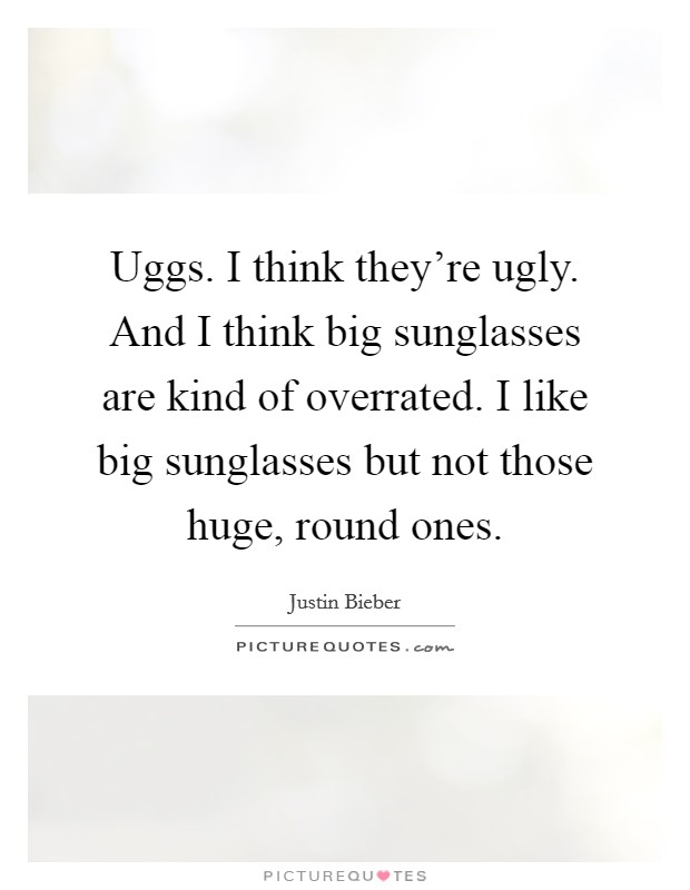 Uggs. I think they're ugly. And I think big sunglasses are kind of overrated. I like big sunglasses but not those huge, round ones Picture Quote #1