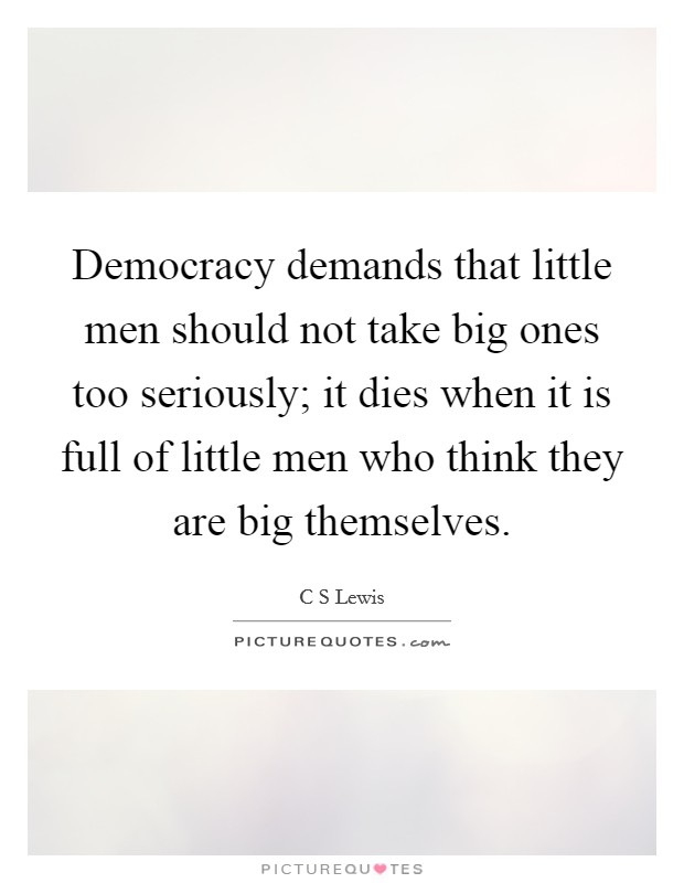 Democracy demands that little men should not take big ones too seriously; it dies when it is full of little men who think they are big themselves Picture Quote #1