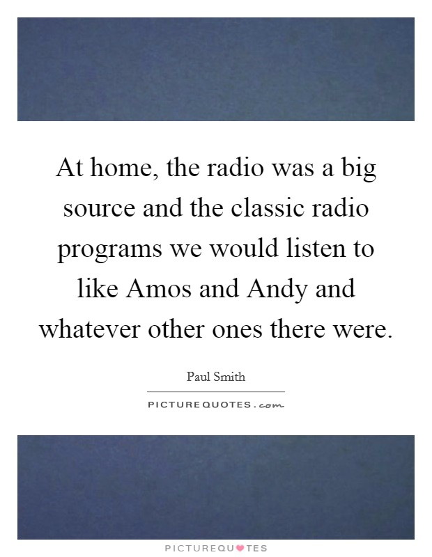 At home, the radio was a big source and the classic radio programs we would listen to like Amos and Andy and whatever other ones there were Picture Quote #1