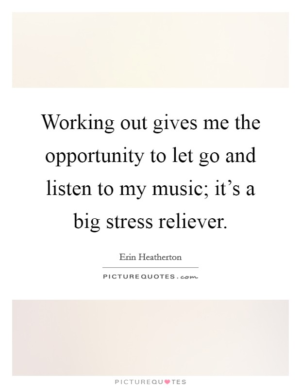 Working out gives me the opportunity to let go and listen to my music; it's a big stress reliever Picture Quote #1