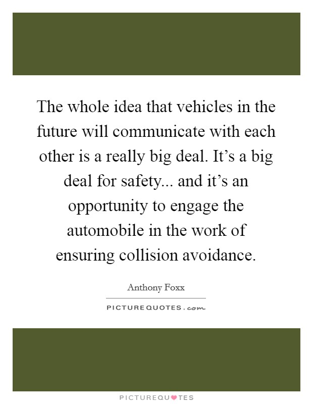The whole idea that vehicles in the future will communicate with each other is a really big deal. It's a big deal for safety... and it's an opportunity to engage the automobile in the work of ensuring collision avoidance Picture Quote #1