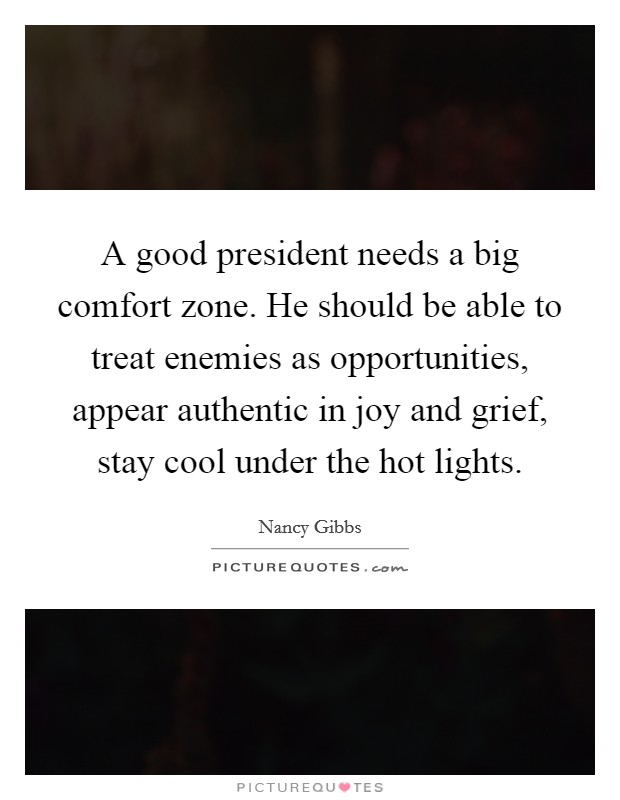 A good president needs a big comfort zone. He should be able to treat enemies as opportunities, appear authentic in joy and grief, stay cool under the hot lights Picture Quote #1