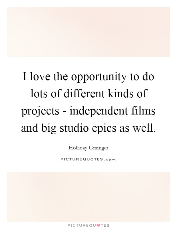 I love the opportunity to do lots of different kinds of projects - independent films and big studio epics as well Picture Quote #1