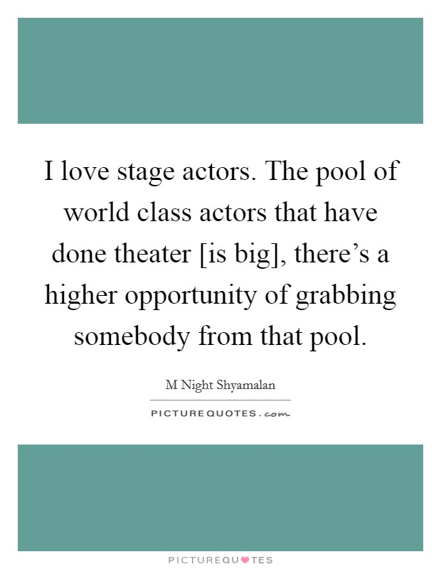 I love stage actors. The pool of world class actors that have done theater [is big], there's a higher opportunity of grabbing somebody from that pool Picture Quote #1