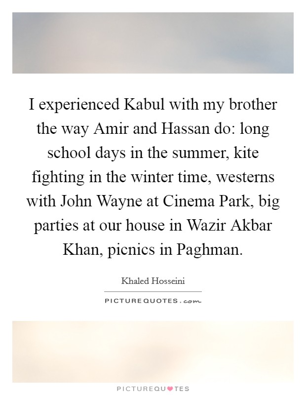 I experienced Kabul with my brother the way Amir and Hassan do: long school days in the summer, kite fighting in the winter time, westerns with John Wayne at Cinema Park, big parties at our house in Wazir Akbar Khan, picnics in Paghman Picture Quote #1