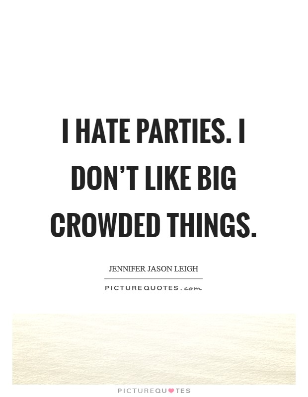 I hate parties. I don't like big crowded things Picture Quote #1