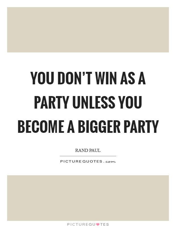 You don't win as a party unless you become a bigger party Picture Quote #1