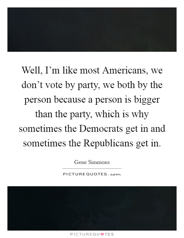 Well, I'm like most Americans, we don't vote by party, we both by the person because a person is bigger than the party, which is why sometimes the Democrats get in and sometimes the Republicans get in Picture Quote #1