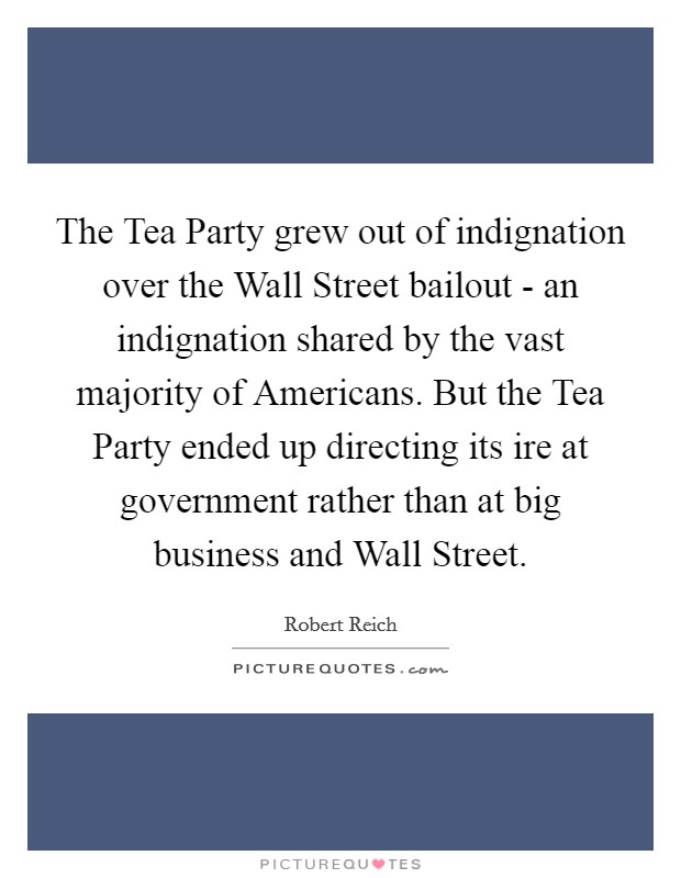 The Tea Party grew out of indignation over the Wall Street bailout - an indignation shared by the vast majority of Americans. But the Tea Party ended up directing its ire at government rather than at big business and Wall Street Picture Quote #1