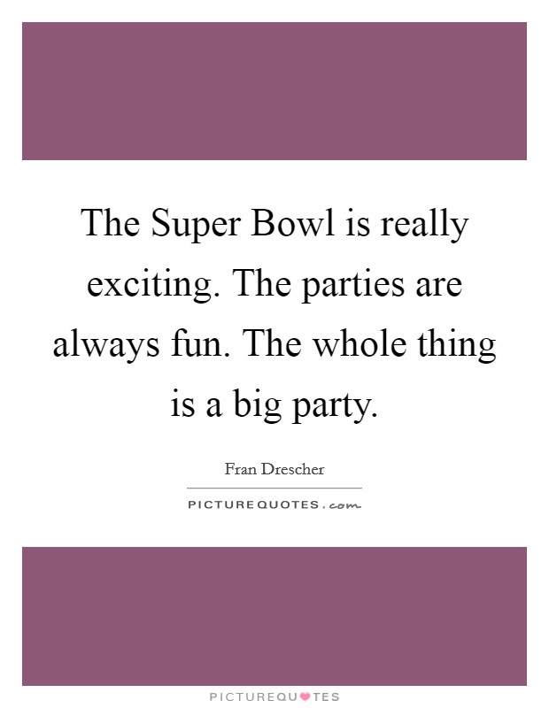 The Super Bowl is really exciting. The parties are always fun. The whole thing is a big party Picture Quote #1