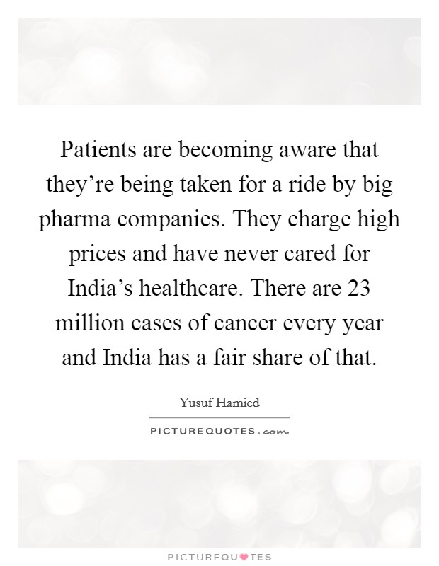 Patients are becoming aware that they're being taken for a ride by big pharma companies. They charge high prices and have never cared for India's healthcare. There are 23 million cases of cancer every year and India has a fair share of that Picture Quote #1