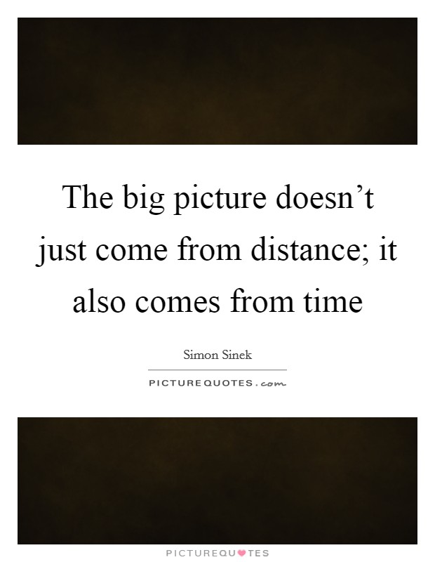The big picture doesn't just come from distance; it also comes from time Picture Quote #1