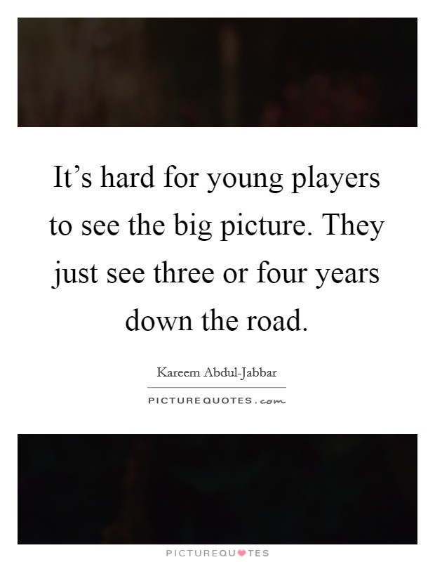It's hard for young players to see the big picture. They just see three or four years down the road Picture Quote #1