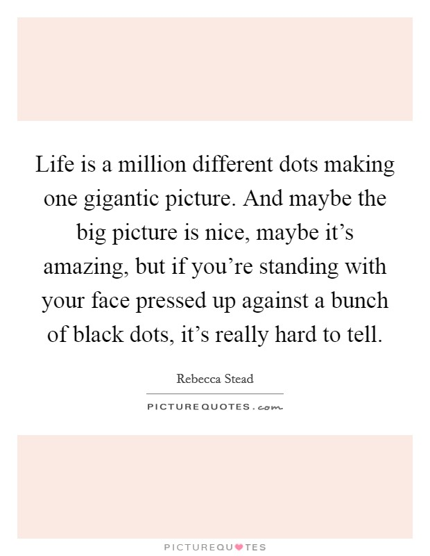 Life is a million different dots making one gigantic picture. And maybe the big picture is nice, maybe it's amazing, but if you're standing with your face pressed up against a bunch of black dots, it's really hard to tell Picture Quote #1