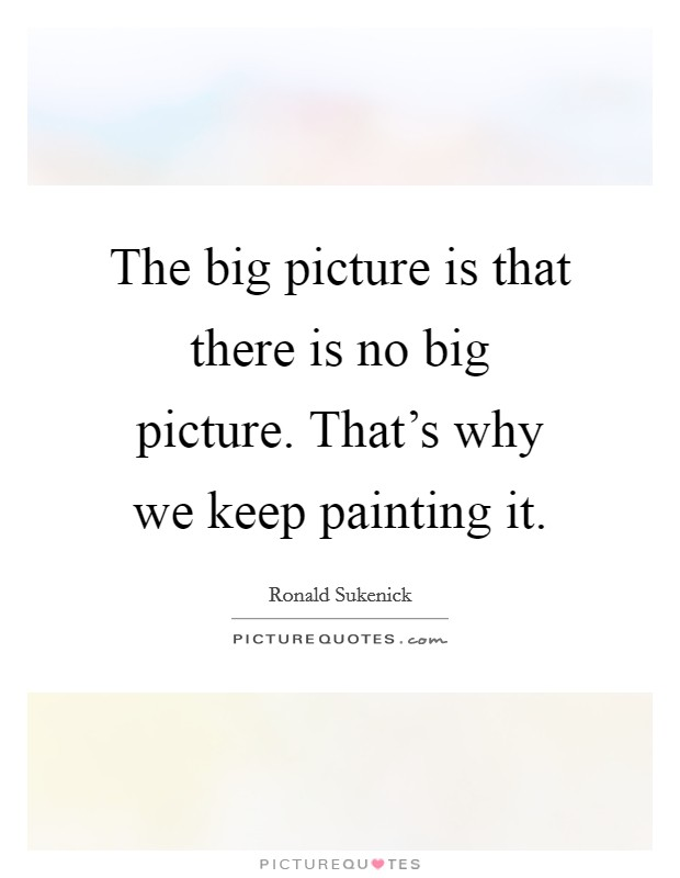 The big picture is that there is no big picture. That's why we keep painting it Picture Quote #1