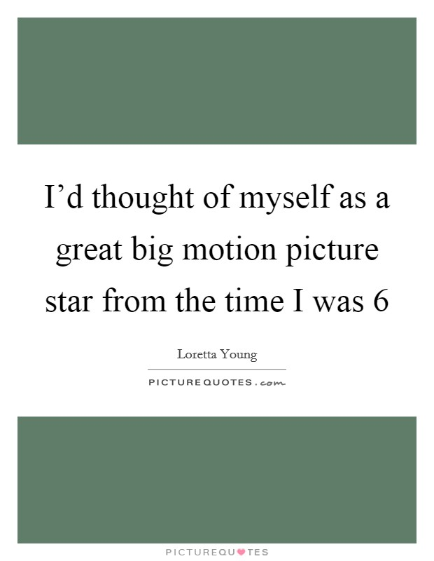 I'd thought of myself as a great big motion picture star from the time I was 6 Picture Quote #1