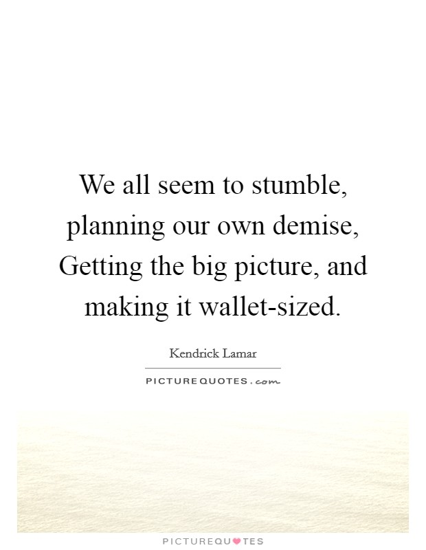 We all seem to stumble, planning our own demise, Getting the big picture, and making it wallet-sized Picture Quote #1
