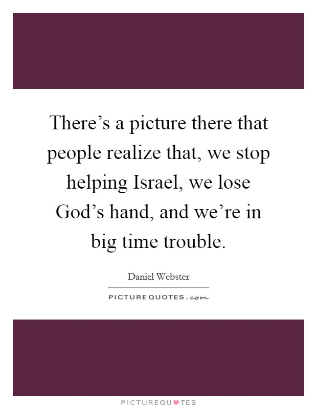 There's a picture there that people realize that, we stop helping Israel, we lose God's hand, and we're in big time trouble. Picture Quote #1