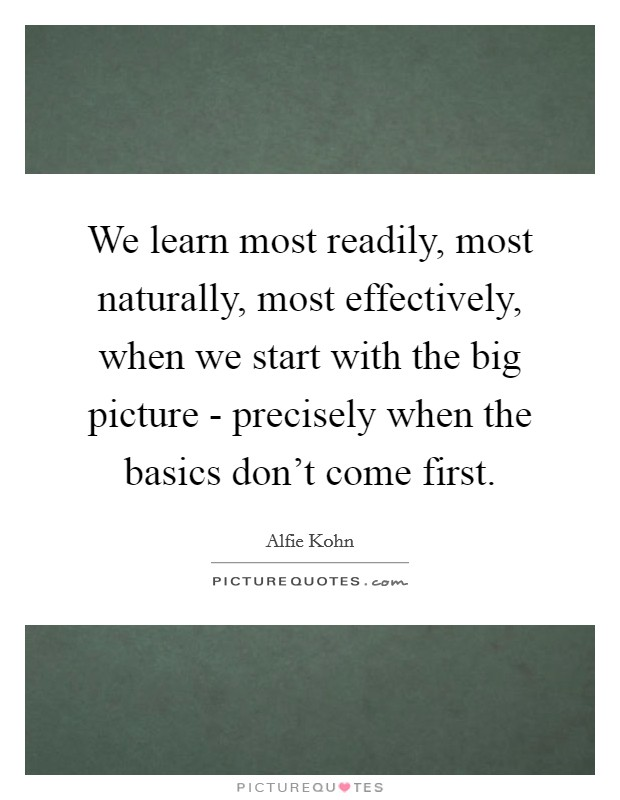 We learn most readily, most naturally, most effectively, when we start with the big picture - precisely when the basics don't come first. Picture Quote #1