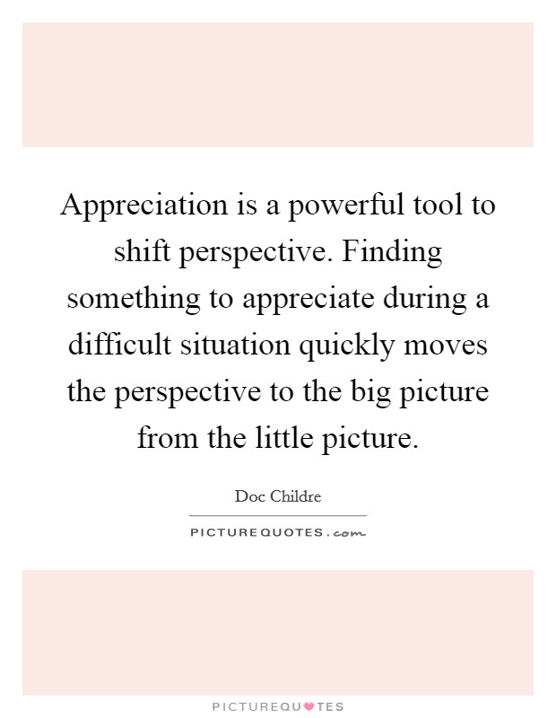 Appreciation is a powerful tool to shift perspective. Finding something to appreciate during a difficult situation quickly moves the perspective to the big picture from the little picture Picture Quote #1