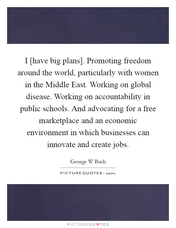 I [have big plans]. Promoting freedom around the world, particularly with women in the Middle East. Working on global disease. Working on accountability in public schools. And advocating for a free marketplace and an economic environment in which businesses can innovate and create jobs Picture Quote #1