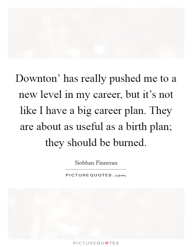 Downton' has really pushed me to a new level in my career, but it's not like I have a big career plan. They are about as useful as a birth plan; they should be burned Picture Quote #1